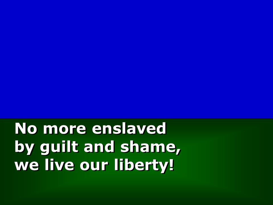 No more enslaved by guilt and shame, we live our liberty!