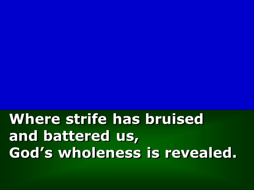Where strife has bruised and battered us, God's wholeness is revealed.