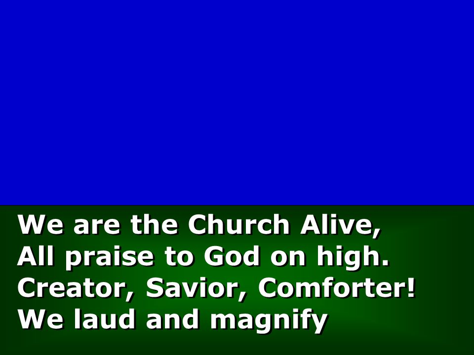 We are the Church Alive, All praise to God on high. Creator, Savior, Comforter! We laud and magnify