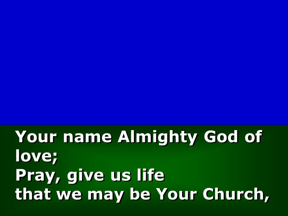 Your name Almighty God of love; Pray, give us life that we may be Your Church,
