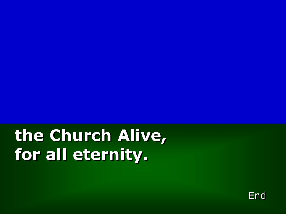 End the Church Alive, for all eternity. the Church Alive, for all eternity.