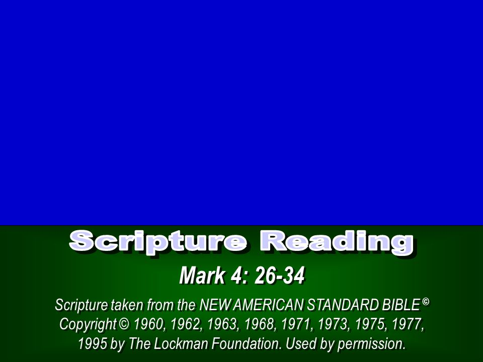 Mark 4: 26-34 Scripture taken from the NEW AMERICAN STANDARD BIBLE © Copyright © 1960, 1962, 1963, 1968, 1971, 1973, 1975, 1977, 1995 by The Lockman Foundation.
