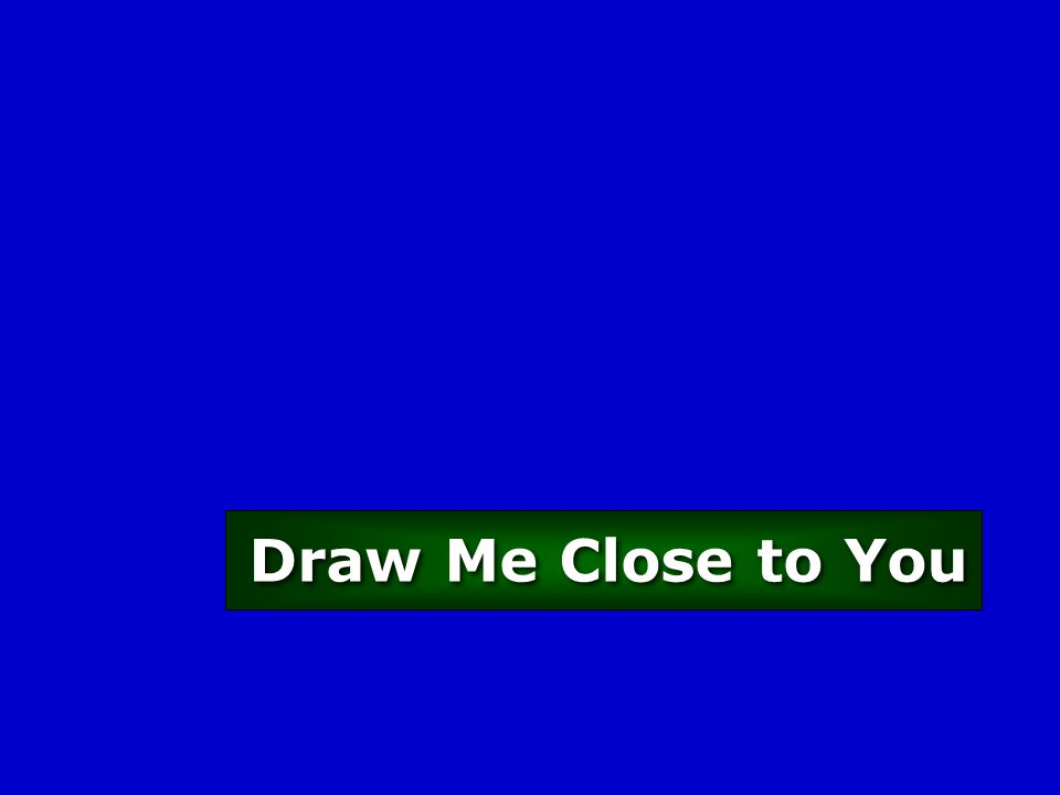 Draw Me Close to You