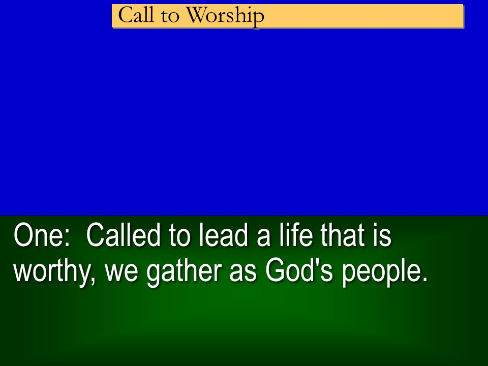 One: Called to lead a life that is worthy, we gather as God s people. Call to Worship