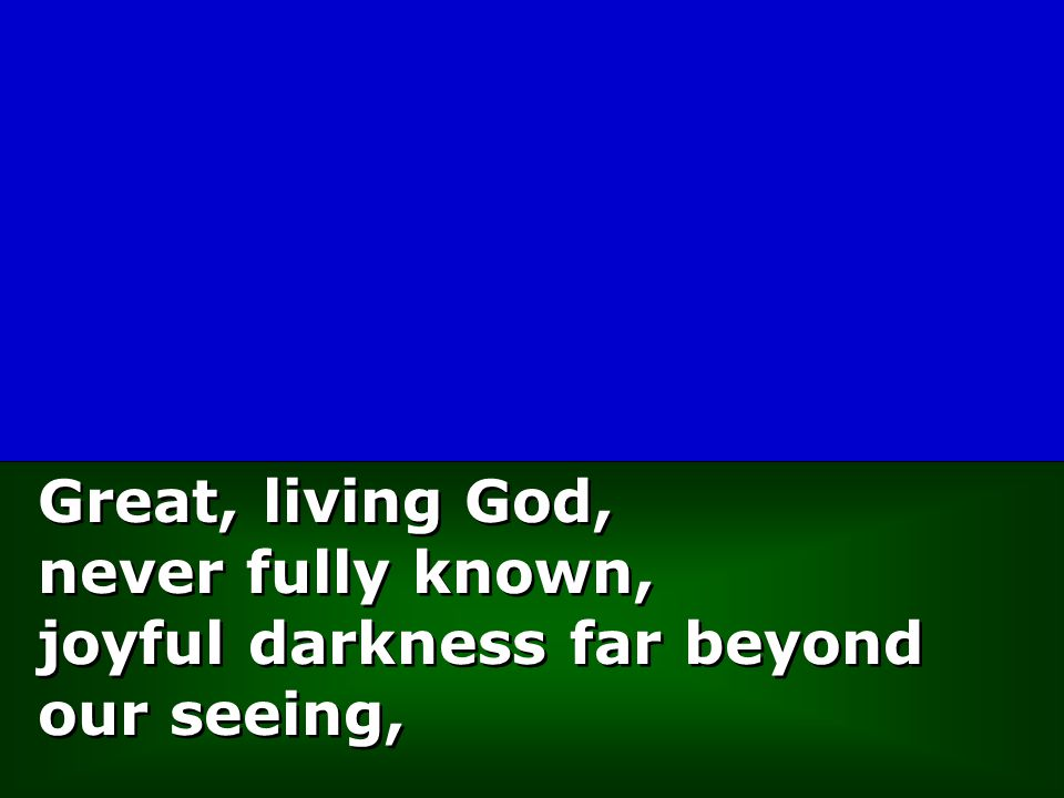 Great, living God, never fully known, joyful darkness far beyond our seeing, Great, living God, never fully known, joyful darkness far beyond our seeing,