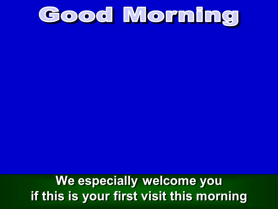 We especially welcome you if this is your first visit this morning