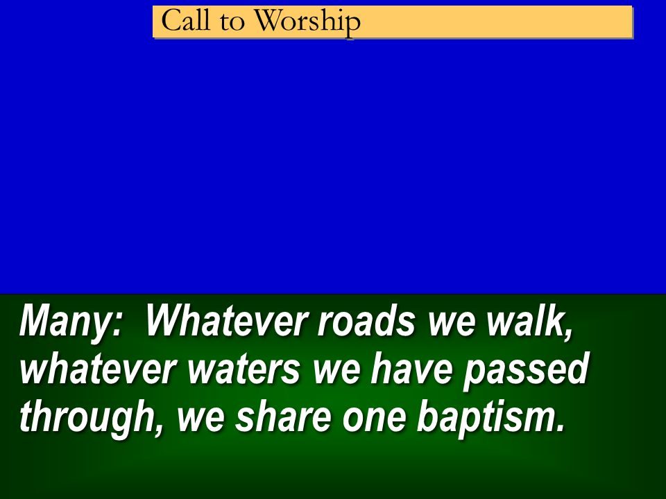 Many: Whatever roads we walk, whatever waters we have passed through, we share one baptism.
