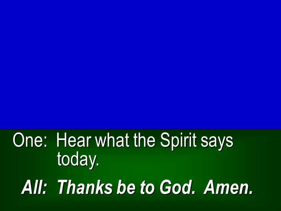 One: Hear what the Spirit says today. All: Thanks be to God. Amen.
