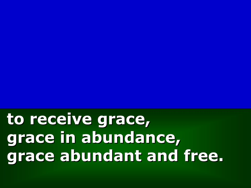 to receive grace, grace in abundance, grace abundant and free.