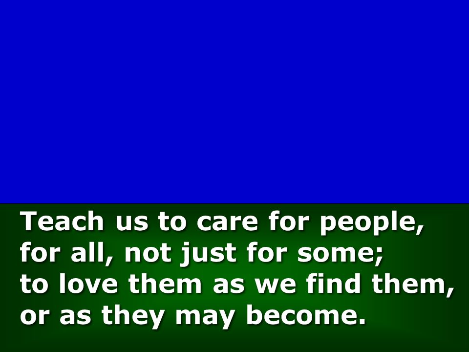 Teach us to care for people, for all, not just for some; to love them as we find them, or as they may become.