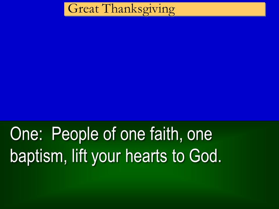 One: People of one faith, one baptism, lift your hearts to God. Great Thanksgiving