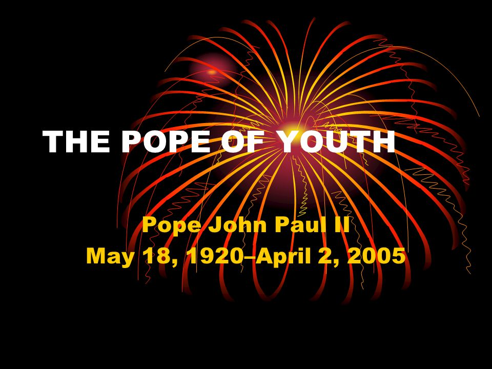 THE POPE OF YOUTH Pope John Paul II May 18, 1920–April 2, 2005