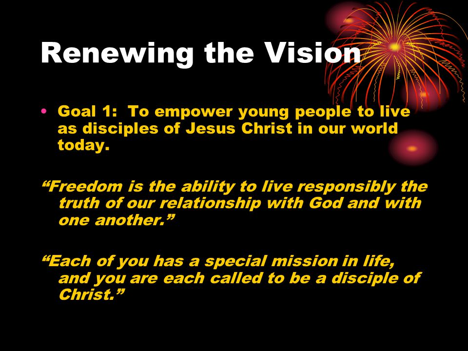 """Renewing the Vision Goal 1: To empower young people to live as disciples of Jesus Christ in our world today. """"Freedom is the ability to live responsib"""