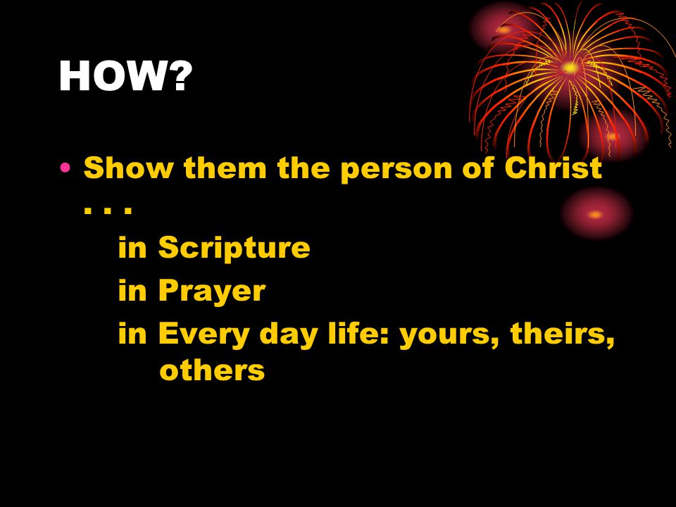 HOW.Show them the person of Christ...