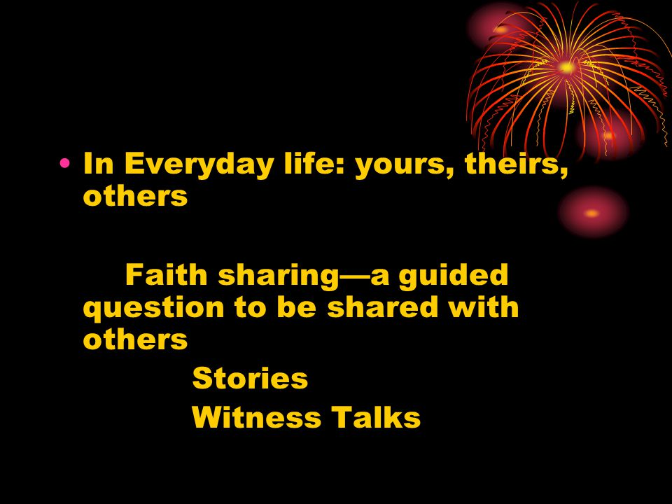 In Everyday life: yours, theirs, others Faith sharing—a guided question to be shared with others Stories Witness Talks