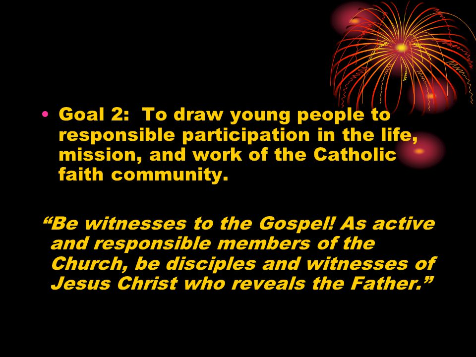 """Goal 2: To draw young people to responsible participation in the life, mission, and work of the Catholic faith community. """"Be witnesses to the Gospel!"""