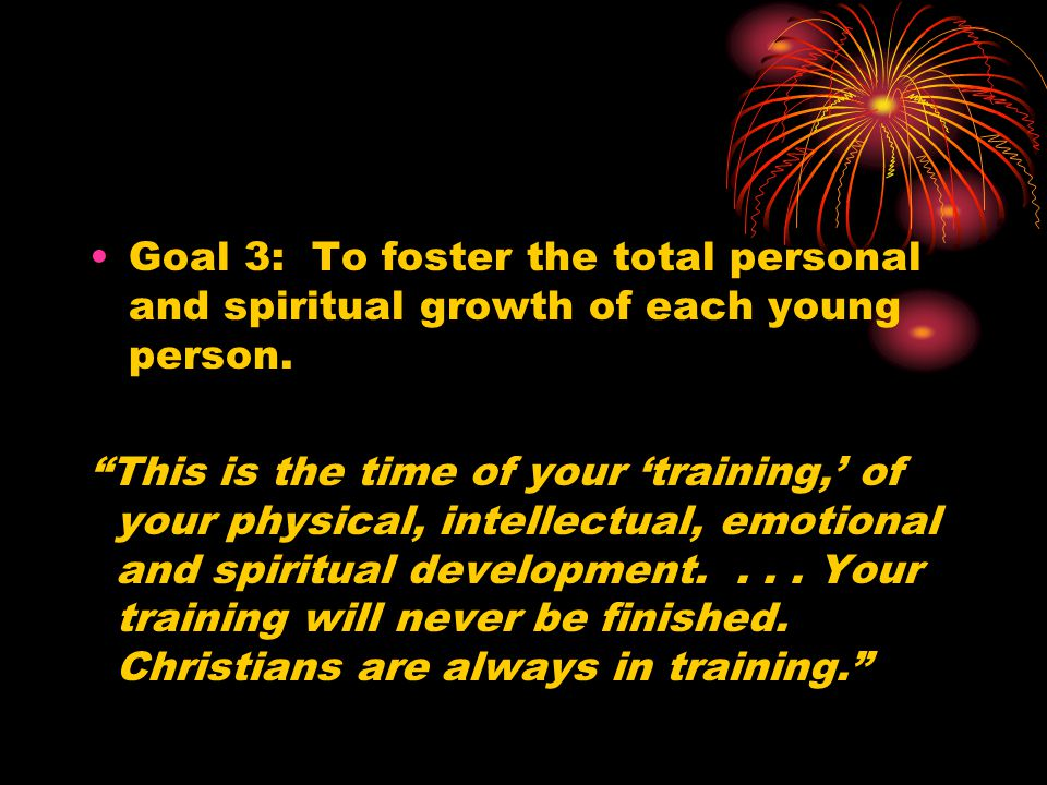 """Goal 3: To foster the total personal and spiritual growth of each young person. """"This is the time of your 'training,' of your physical, intellectual,"""