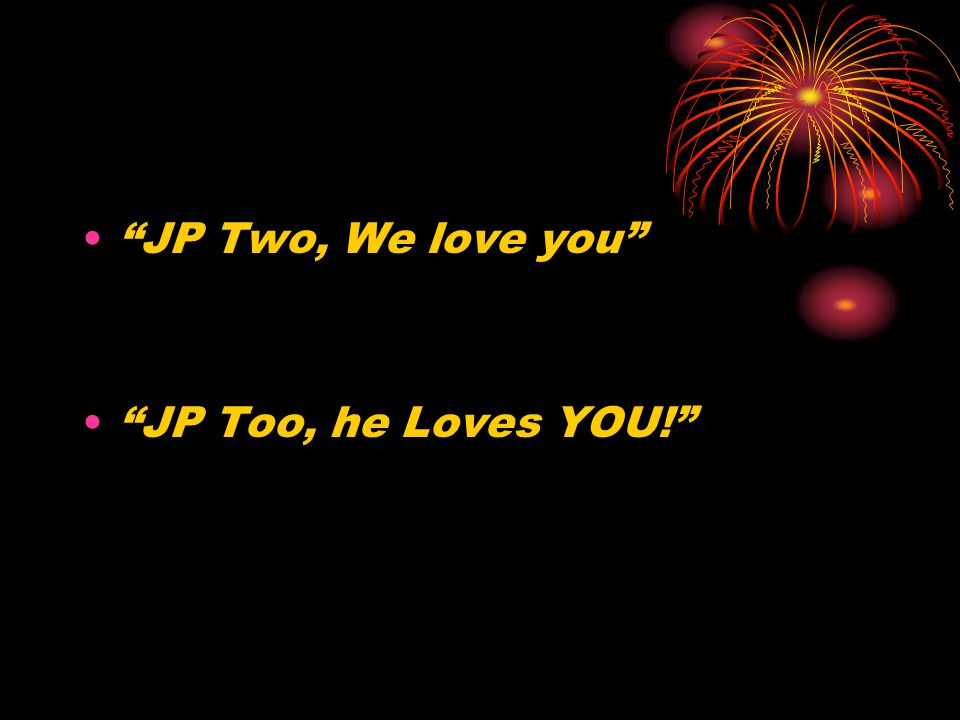 JP Two, We love you JP Too, he Loves YOU!