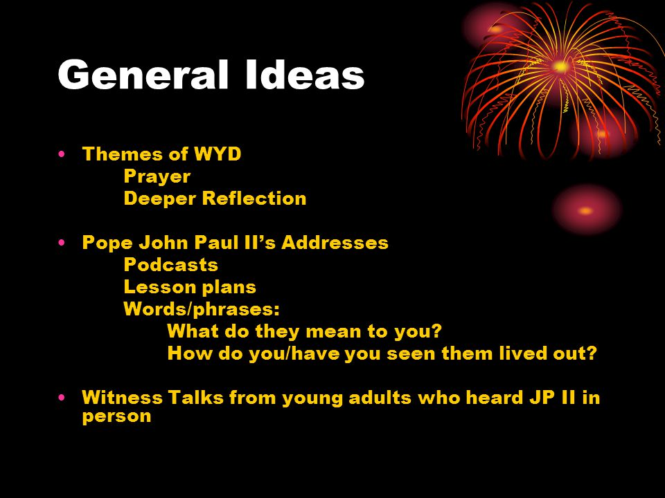 General Ideas Themes of WYD Prayer Deeper Reflection Pope John Paul II's Addresses Podcasts Lesson plans Words/phrases: What do they mean to you? How