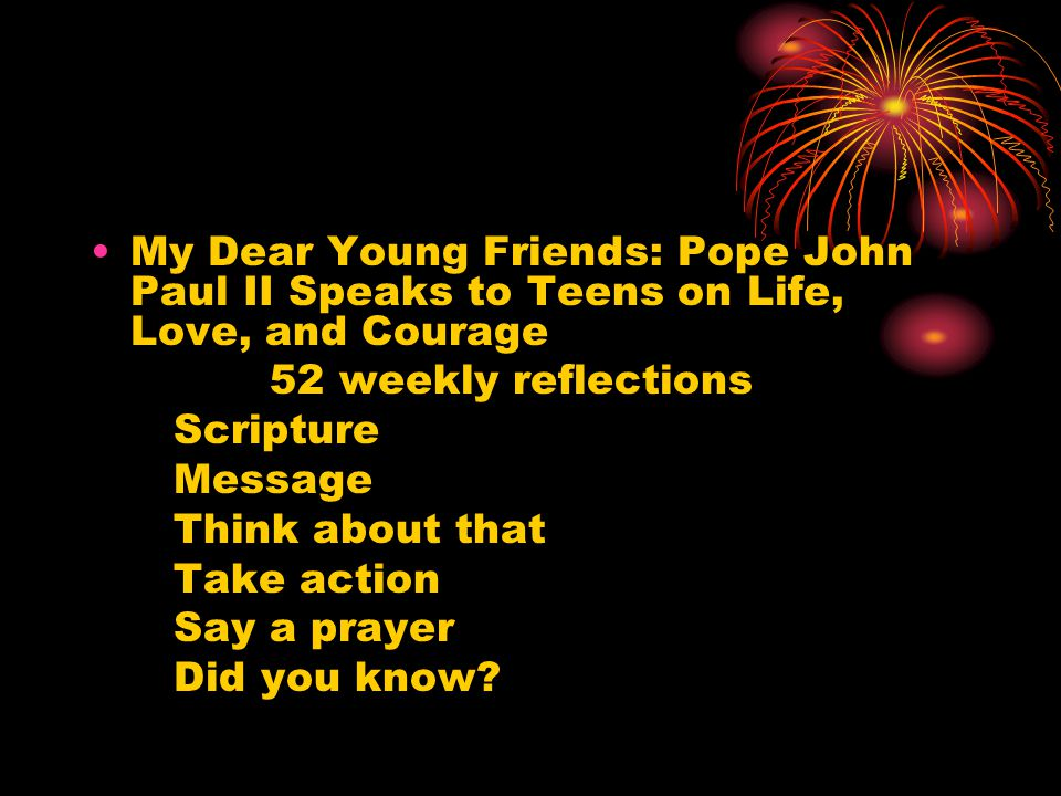 My Dear Young Friends: Pope John Paul II Speaks to Teens on Life, Love, and Courage 52 weekly reflections Scripture Message Think about that Take action Say a prayer Did you know