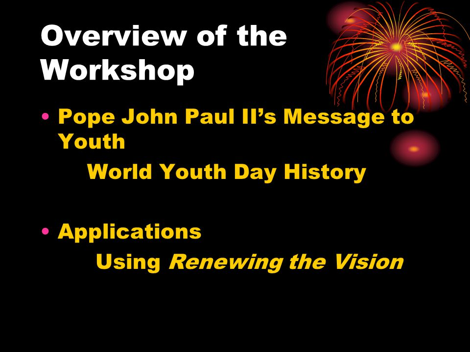 Overview of the Workshop Pope John Paul II's Message to Youth World Youth Day History Applications Using Renewing the Vision