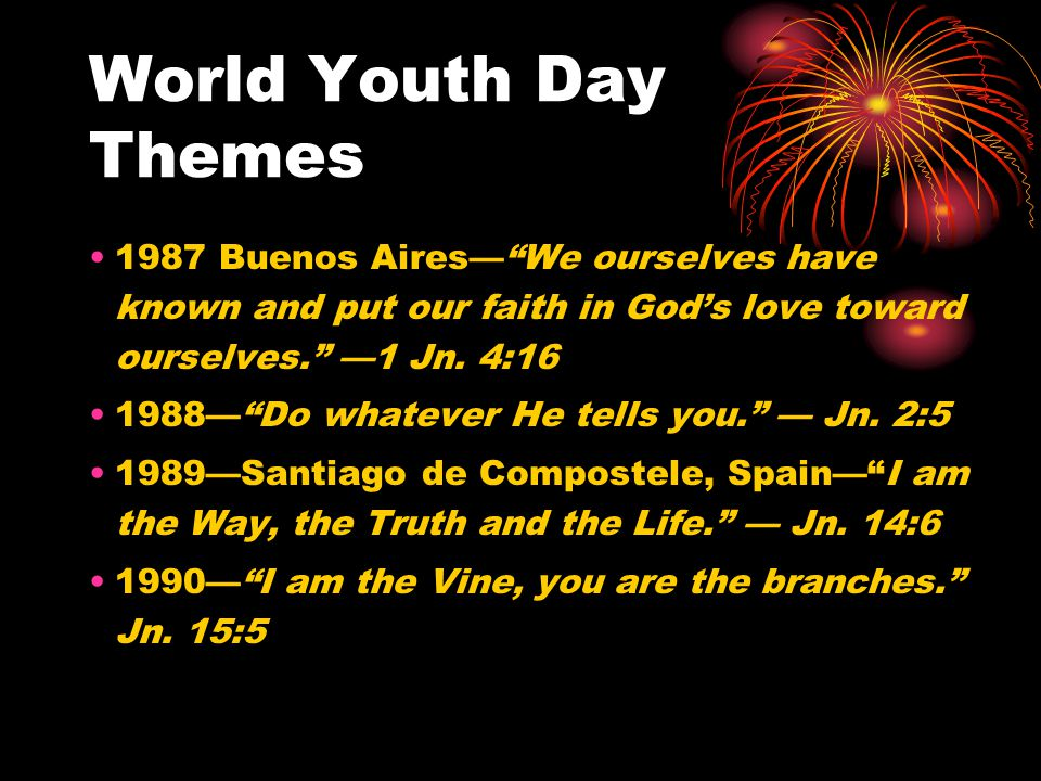World Youth Day Themes 1987 Buenos Aires— We ourselves have known and put our faith in God's love toward ourselves. —1 Jn.