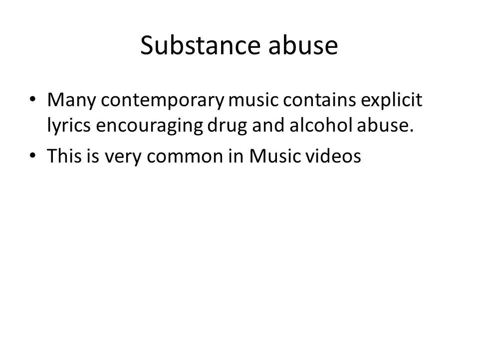 Substance abuse Many contemporary music contains explicit lyrics encouraging drug and alcohol abuse. This is very common in Music videos