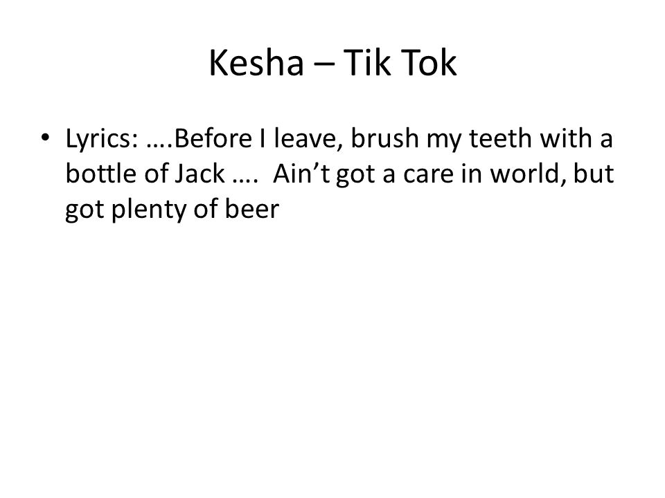 Kesha – Tik Tok Lyrics: ….Before I leave, brush my teeth with a bottle of Jack …. Ain't got a care in world, but got plenty of beer