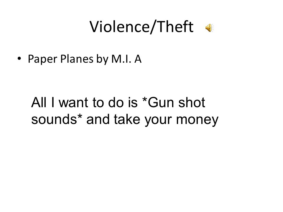 Violence/Theft Paper Planes by M.I. A All I want to do is *Gun shot sounds* and take your money
