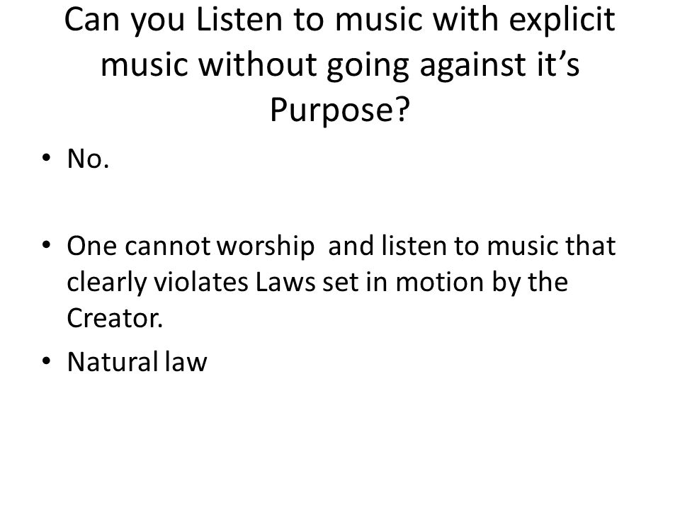 Can you Listen to music with explicit music without going against it's Purpose? No. One cannot worship and listen to music that clearly violates Laws