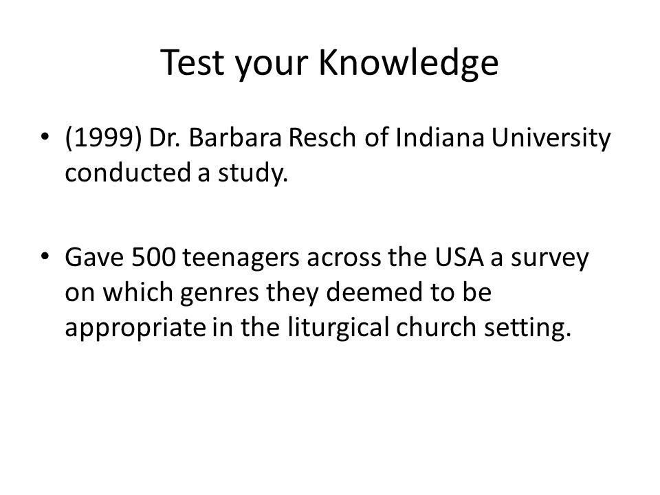 Test your Knowledge (1999) Dr. Barbara Resch of Indiana University conducted a study. Gave 500 teenagers across the USA a survey on which genres they