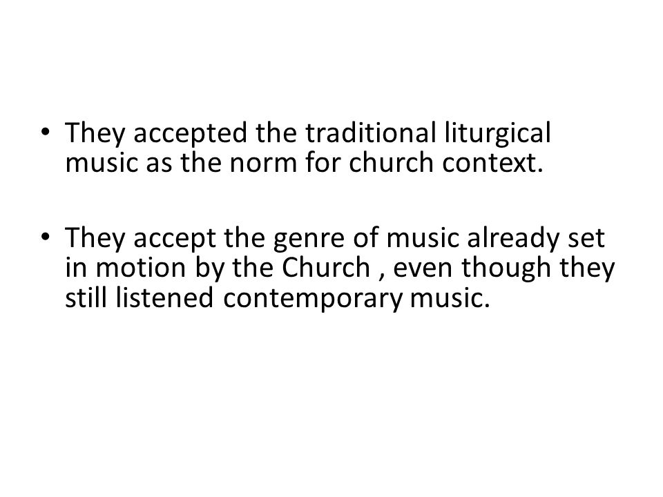 They accepted the traditional liturgical music as the norm for church context. They accept the genre of music already set in motion by the Church, eve
