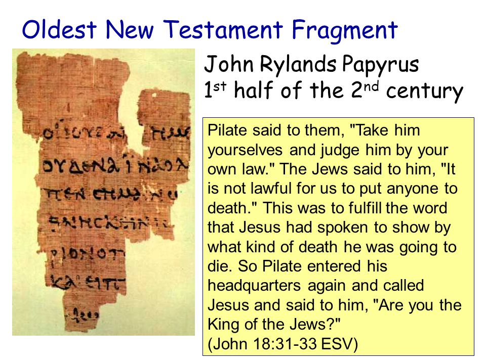 Oldest New Testament Fragment John Rylands Papyrus 1 st half of the 2 nd century Pilate said to them, Take him yourselves and judge him by your own law. The Jews said to him, It is not lawful for us to put anyone to death. This was to fulfill the word that Jesus had spoken to show by what kind of death he was going to die.