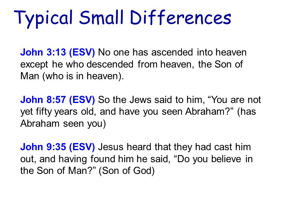 Typical Small Differences John 3:13 (ESV) No one has ascended into heaven except he who descended from heaven, the Son of Man (who is in heaven).