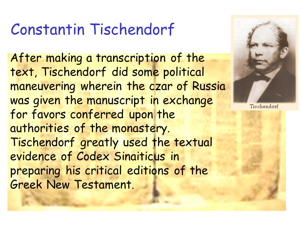 Constantin Tischendorf After making a transcription of the text, Tischendorf did some political maneuvering wherein the czar of Russia was given the manuscript in exchange for favors conferred upon the authorities of the monastery.