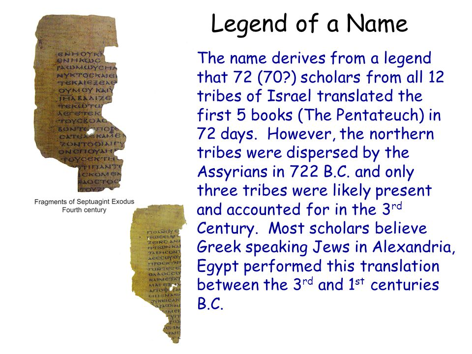 Legend of a Name The name derives from a legend that 72 (70 ) scholars from all 12 tribes of Israel translated the first 5 books (The Pentateuch) in 72 days.