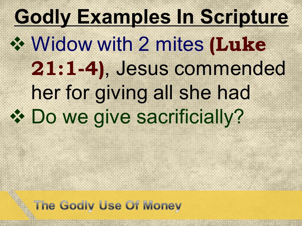 Godly Examples In Scripture  Widow with 2 mites (Luke 21:1-4), Jesus commended her for giving all she had  Do we give sacrificially