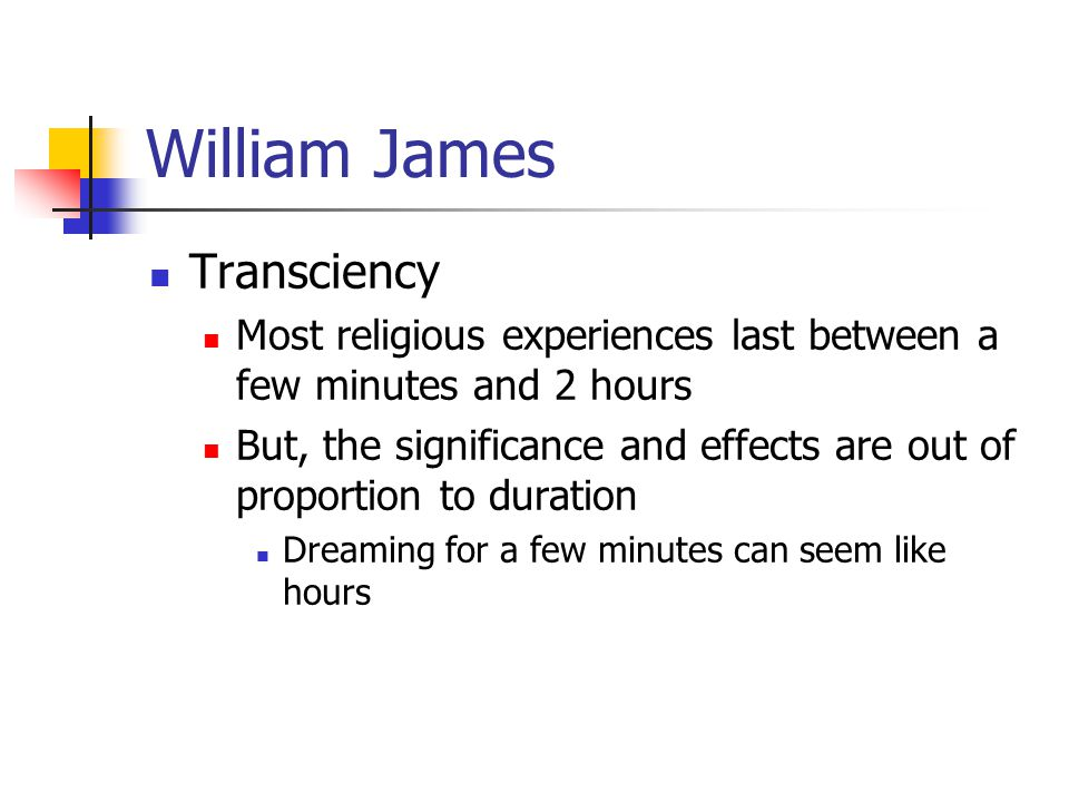 William James Transciency Most religious experiences last between a few minutes and 2 hours But, the significance and effects are out of proportion to duration Dreaming for a few minutes can seem like hours