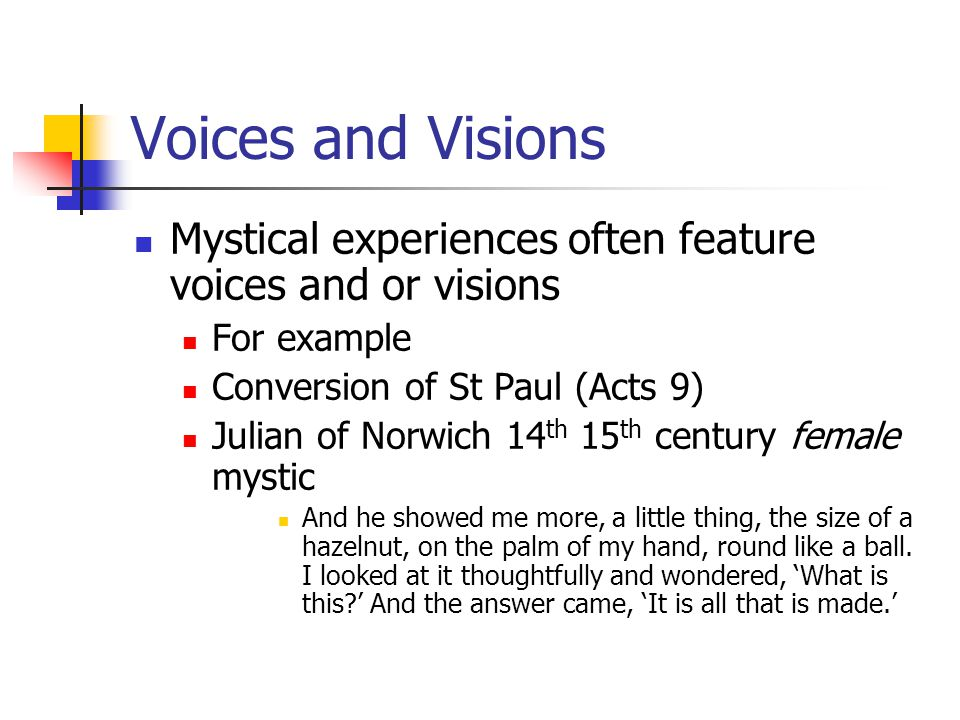 Voices and Visions Mystical experiences often feature voices and or visions For example Conversion of St Paul (Acts 9) Julian of Norwich 14 th 15 th century female mystic And he showed me more, a little thing, the size of a hazelnut, on the palm of my hand, round like a ball.