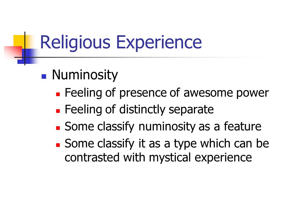 Religious Experience Numinosity Feeling of presence of awesome power Feeling of distinctly separate Some classify numinosity as a feature Some classify it as a type which can be contrasted with mystical experience