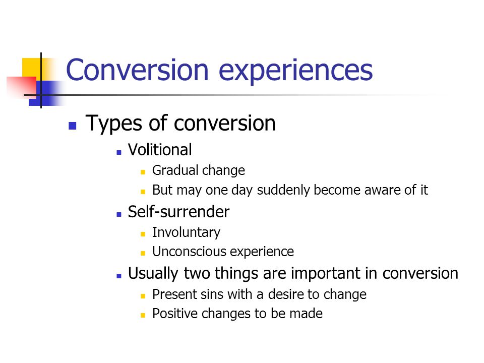 Conversion experiences Types of conversion Volitional Gradual change But may one day suddenly become aware of it Self-surrender Involuntary Unconscious experience Usually two things are important in conversion Present sins with a desire to change Positive changes to be made