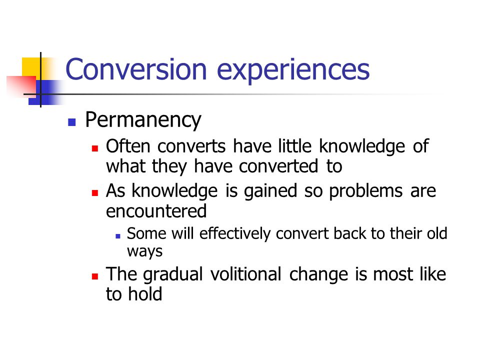 Conversion experiences Permanency Often converts have little knowledge of what they have converted to As knowledge is gained so problems are encountered Some will effectively convert back to their old ways The gradual volitional change is most like to hold