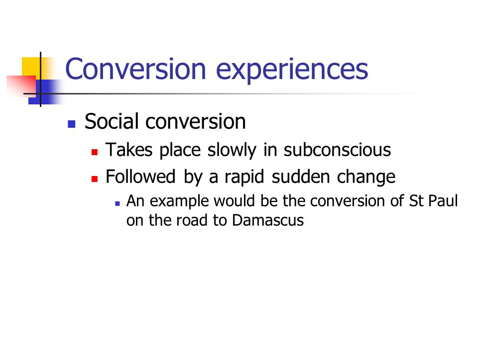 Conversion experiences Social conversion Takes place slowly in subconscious Followed by a rapid sudden change An example would be the conversion of St Paul on the road to Damascus