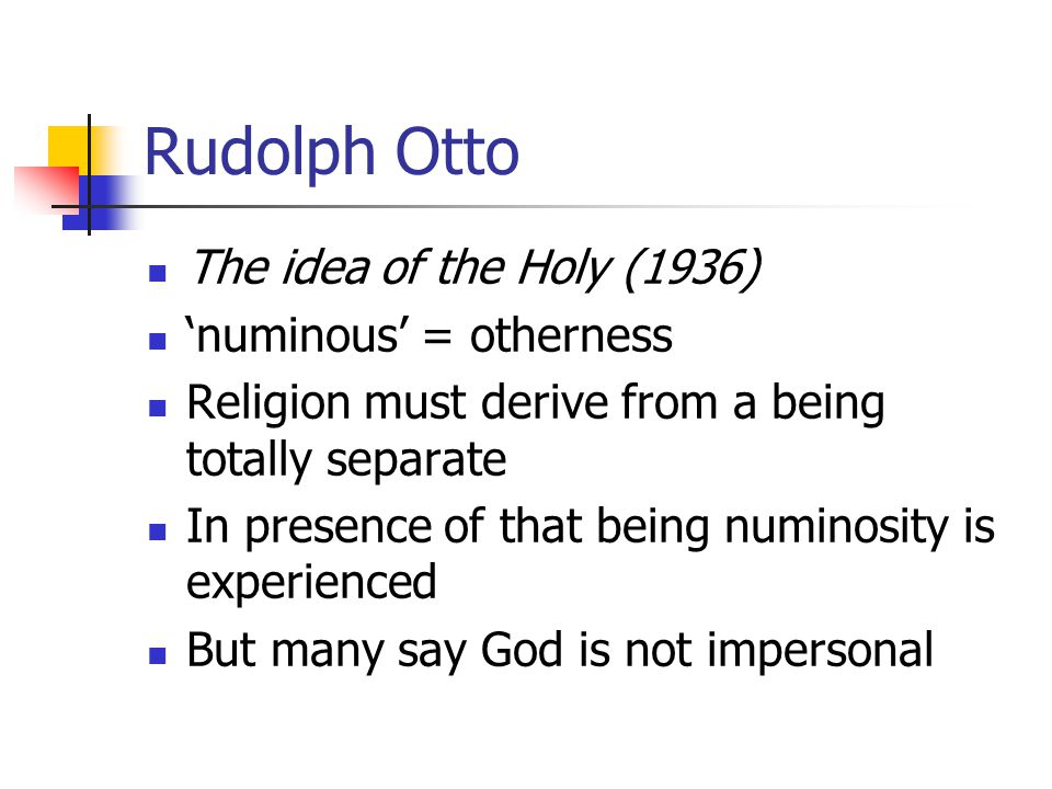Rudolph Otto The idea of the Holy (1936) 'numinous' = otherness Religion must derive from a being totally separate In presence of that being numinosity is experienced But many say God is not impersonal