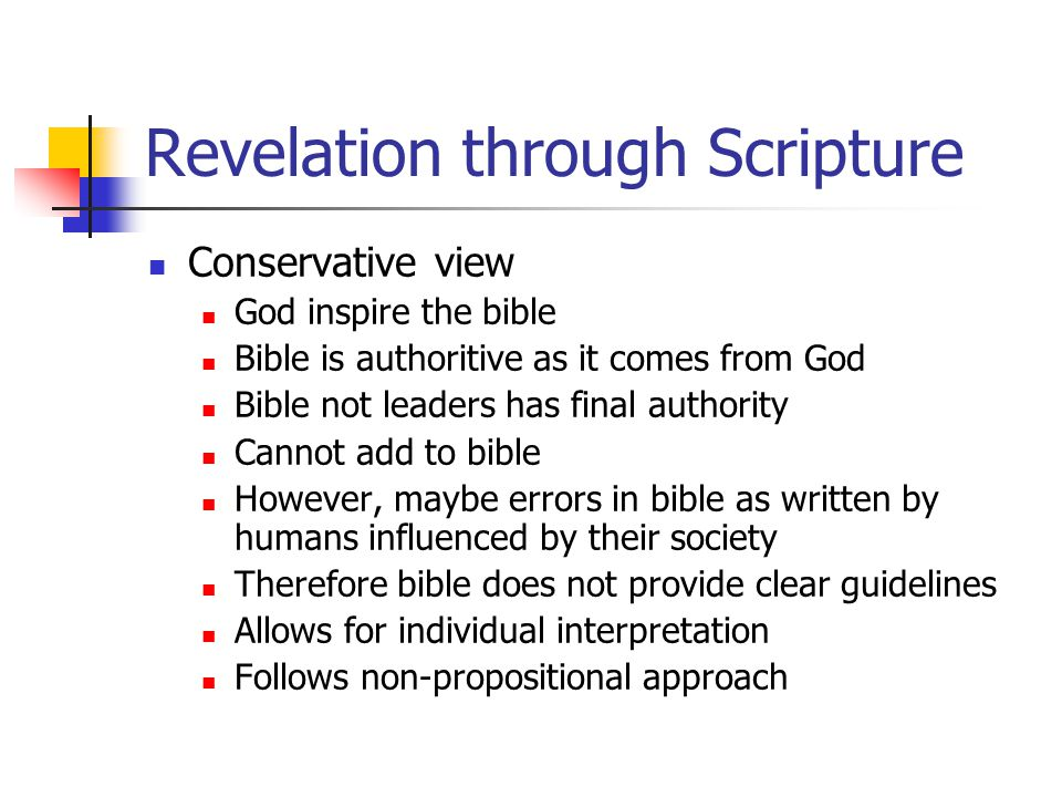 Revelation through Scripture Conservative view God inspire the bible Bible is authoritive as it comes from God Bible not leaders has final authority Cannot add to bible However, maybe errors in bible as written by humans influenced by their society Therefore bible does not provide clear guidelines Allows for individual interpretation Follows non-propositional approach