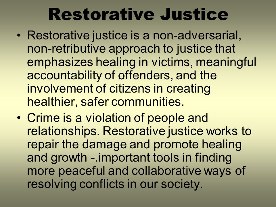 Restorative Justice Restorative justice is a non-adversarial, non-retributive approach to justice that emphasizes healing in victims, meaningful accou