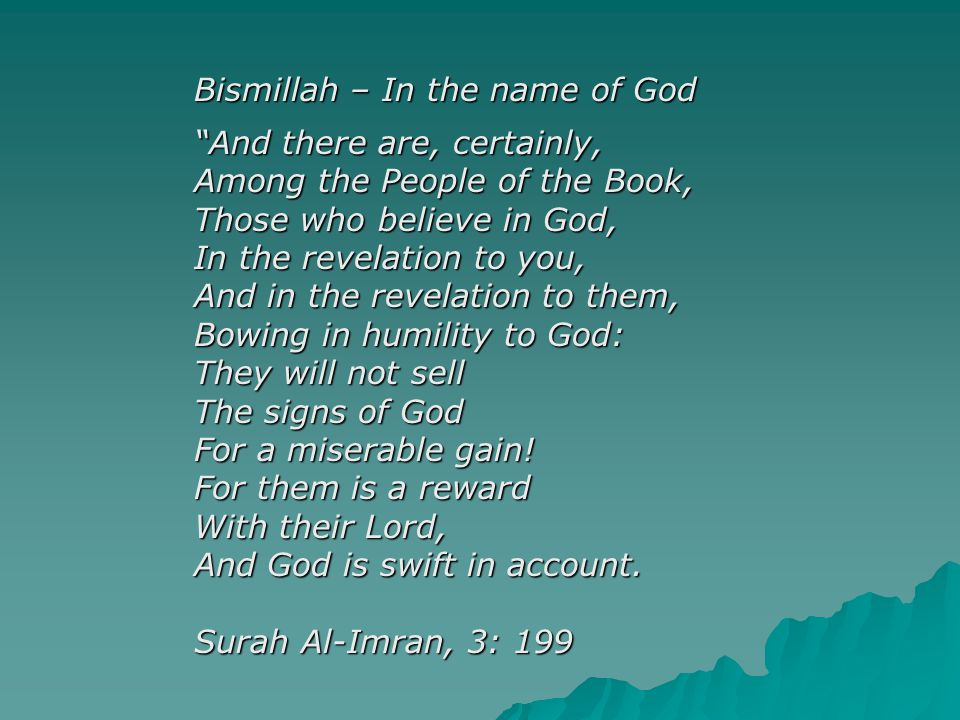 Bismillah – In the name of God And there are, certainly, Among the People of the Book, Those who believe in God, In the revelation to you, And in the revelation to them, Bowing in humility to God: They will not sell The signs of God For a miserable gain.