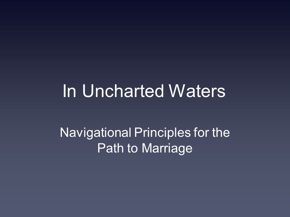 In Uncharted Waters Navigational Principles for the Path to Marriage