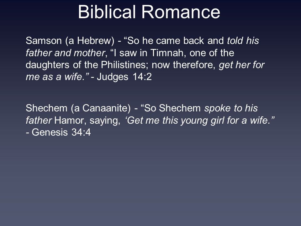 Biblical Romance Samson (a Hebrew) - So he came back and told his father and mother, I saw in Timnah, one of the daughters of the Philistines; now therefore, get her for me as a wife. - Judges 14:2 Shechem (a Canaanite) - So Shechem spoke to his father Hamor, saying, 'Get me this young girl for a wife. - Genesis 34:4