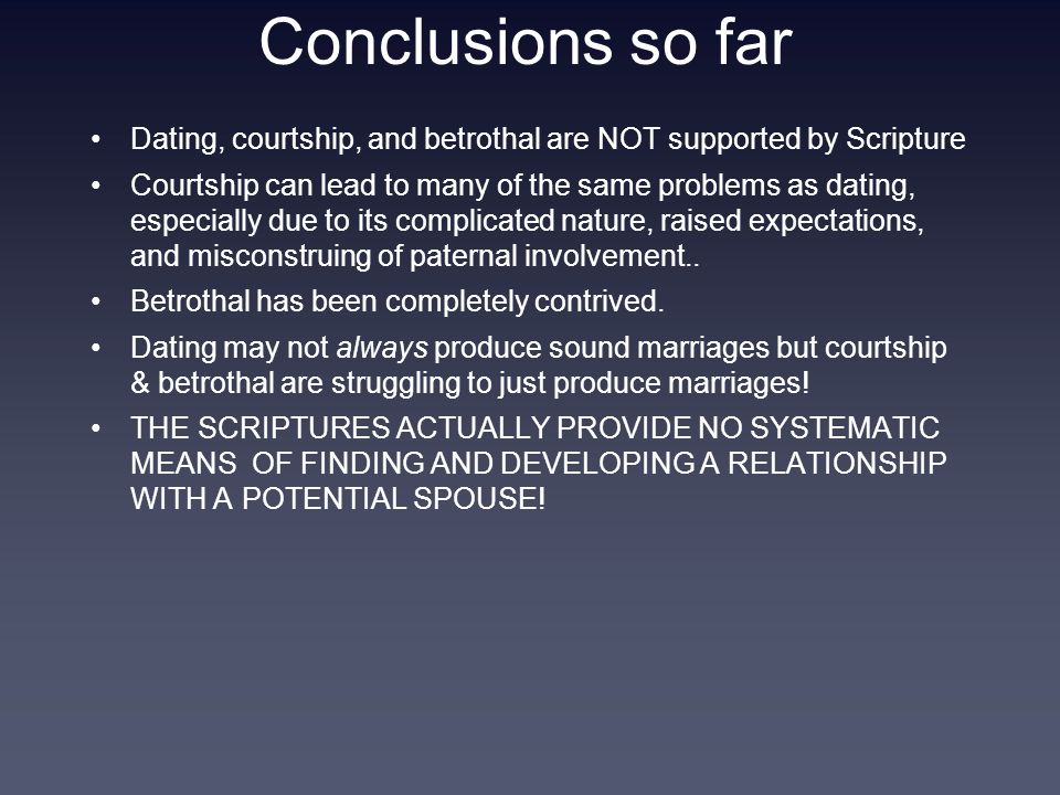 Conclusions so far Dating, courtship, and betrothal are NOT supported by Scripture Courtship can lead to many of the same problems as dating, especially due to its complicated nature, raised expectations, and misconstruing of paternal involvement..